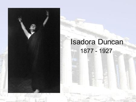1877 - 1927 Isadora Duncan. Origins born in 1877 in San Francisco, the youngest of four children abandoned by her father when he swindled a bank grew.