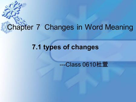 Chapter 7 Changes in Word Meaning ---Class 0610 杜萱 7.1 types of changes.
