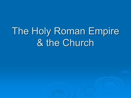 The Holy Roman Empire & the Church. The Holy Roman Empire  Otto I took title King of Germany Worked closely with church Worked closely with church His.