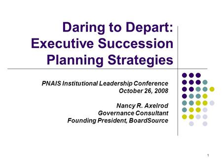 1 Daring to Depart: Executive Succession Planning Strategies PNAIS Institutional Leadership Conference October 26, 2008 Nancy R. Axelrod Governance Consultant.