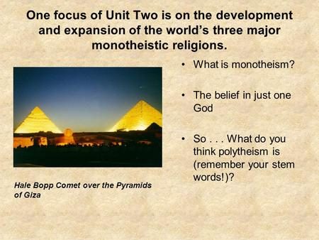 One focus of Unit Two is on the development and expansion of the world's three major monotheistic religions. What is monotheism? The belief in just one.