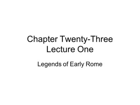 Chapter Twenty-Three Lecture One Legends of Early Rome.