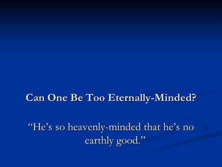 "Can One Be Too Eternally-Minded? ""He's so heavenly-minded that he's no earthly good."""