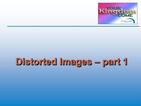 Distorted Images – part 1. Distorted Images  Through God's eyes  God's purposes  Aspects of Jesus' life  Kingdom economic principles  What faith.