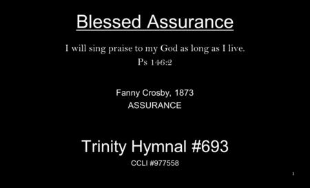 Blessed Assurance I will sing praise to my God as long as I live. Ps 146:2 Fanny Crosby, 1873 ASSURANCE Trinity Hymnal #693 CCLI #977558 1.