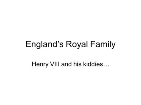 England's Royal Family Henry VIII and his kiddies…