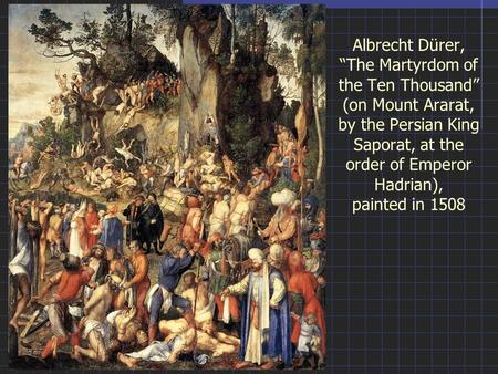 "Albrecht Dürer, ""The Martyrdom of the Ten Thousand"" (on Mount Ararat, by the Persian King Saporat, at the order of Emperor Hadrian), painted in 1508."