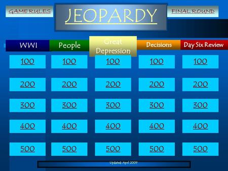 Updated: April 2009 JEOPARDY WWI Day Six Review Great Depression Decisions People 100 200 300 400 500 100 200 300 400 500 GAME RULESFINAL ROUND.