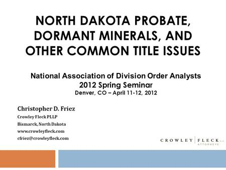 NORTH DAKOTA PROBATE, DORMANT MINERALS, AND OTHER COMMON TITLE ISSUES Christopher D. Friez Crowley Fleck PLLP Bismarck, North Dakota www.crowleyfleck.com.