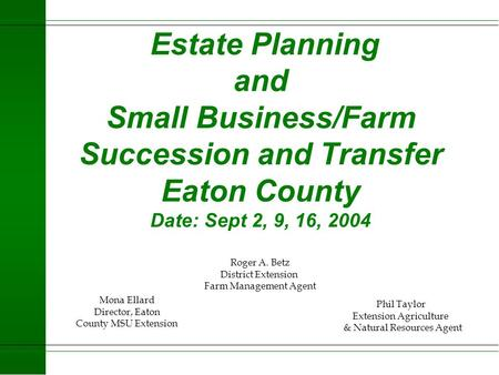Estate <strong>Planning</strong> and Small Business/Farm Succession and Transfer Eaton County Date: Sept 2, 9, 16, 2004 Roger A. Betz District Extension Farm Management.