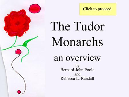 The Tudor Monarchs an overview by Bernard John Poole and Rebecca L. Randall Click to proceed.