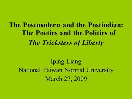 The Postmodern <strong>and</strong> the Postindian: The Poetics <strong>and</strong> the Politics of The Tricksters of Liberty Iping Liang National Taiwan Normal University March 27, 2009.