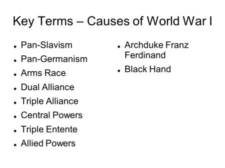 Key Terms – Causes of World War I Pan-Slavism Pan-Germanism Arms Race Dual Alliance Triple Alliance Central Powers Triple Entente Allied Powers Archduke.
