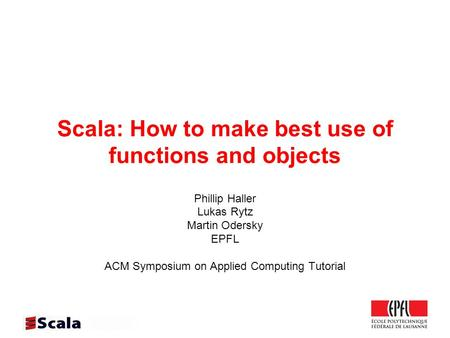 Scala: How to make best use of functions <strong>and</strong> objects Phillip Haller Lukas Rytz Martin Odersky EPFL ACM Symposium on Applied Computing Tutorial.