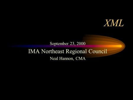 XML September 23, 2000 IMA Northeast Regional Council Neal Hannon, CMA.
