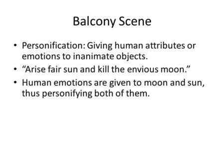 "Balcony Scene Personification: Giving human attributes or emotions to inanimate objects. ""Arise fair sun and kill the envious moon."" Human emotions are."