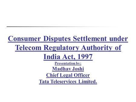 Consumer Disputes Settlement under Telecom Regulatory Authority of India Act, 1997 Presentation by: Madhav Joshi Chief Legal Officer Tata Teleservices.