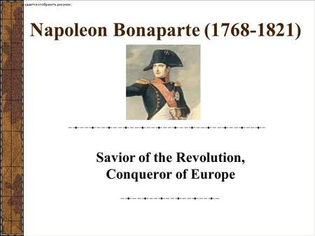 Napoleon Bonaparte (1768-1821) Savior of the Revolution, Conqueror of Europe.
