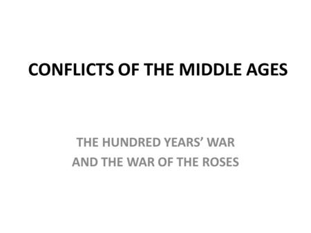 CONFLICTS OF THE MIDDLE AGES THE HUNDRED YEARS' WAR AND THE WAR OF THE ROSES.