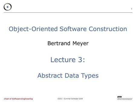 Chair of Software Engineering OOSC - Summer Semester 2005 1 Object-Oriented Software Construction Bertrand Meyer Lecture 3: Abstract Data Types.
