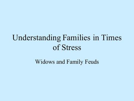 Understanding Families in Times of Stress Widows and Family Feuds.
