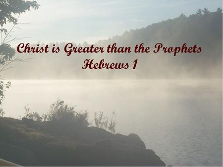 Christ is Greater than the Prophets Hebrews 1. Heb 1: 1-3 1 God, who at various times and in various ways spoke in time past to the fathers by the prophets,