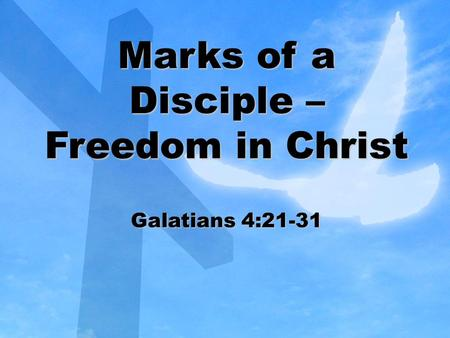 Marks of a Disciple – Freedom in Christ Galatians 4:21-31.