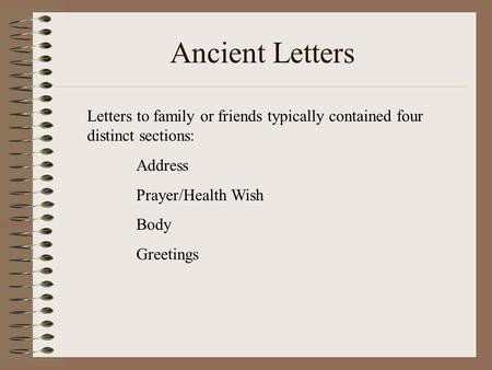 Ancient Letters Letters to family or friends typically contained four distinct sections: Address Prayer/Health Wish Body Greetings.