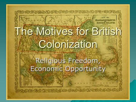 The Motives for British Colonization Religious Freedom, Economic Opportunity.