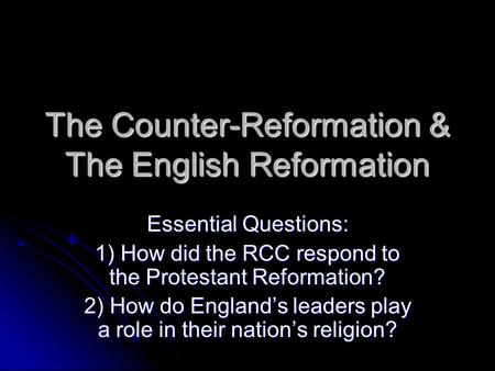 The Counter-Reformation & The English Reformation Essential Questions: 1) How did the RCC respond to the Protestant Reformation? 2) How do England's leaders.