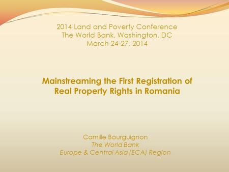 Mainstreaming the First Registration of Real Property Rights in Romania Camille Bourguignon The World Bank Europe & Central Asia (ECA) Region 2014 Land.