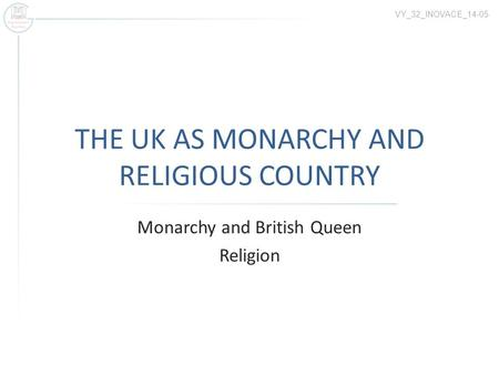 THE UK AS MONARCHY AND RELIGIOUS COUNTRY Monarchy and British Queen Religion VY_32_INOVACE_14-05.