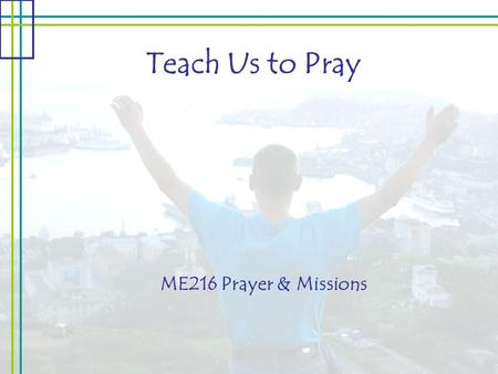 "Teach Us to Pray ME216 Prayer & Missions. Teach Us to Pray Parental Intimacy: ""Our Father, which art in heaven…"" Our Role: Child of the Father Jesus is."