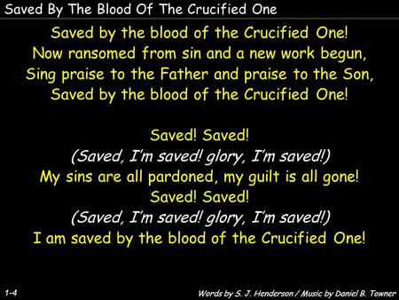 Saved By The Blood Of The Crucified One 1-4 Saved by the blood of the Crucified One! Now ransomed from sin and a new work begun, Sing praise to the Father.