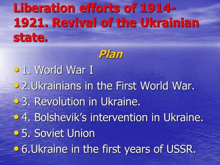 Liberation efforts of 1914- 1921. Revival of the Ukrainian state. Plan 1. <strong>World</strong> <strong>War</strong> I 1. <strong>World</strong> <strong>War</strong> I 2.Ukrainians in the First <strong>World</strong> <strong>War</strong>. 2.Ukrainians.