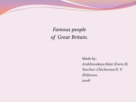 Famous people of Great Britain. Made by: Arakhovskaya Kate (Form 8) Teacher: Chicherova N. V. Zhiletovo 2008.