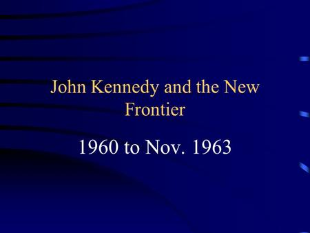 John Kennedy and the New Frontier 1960 to Nov. 1963.