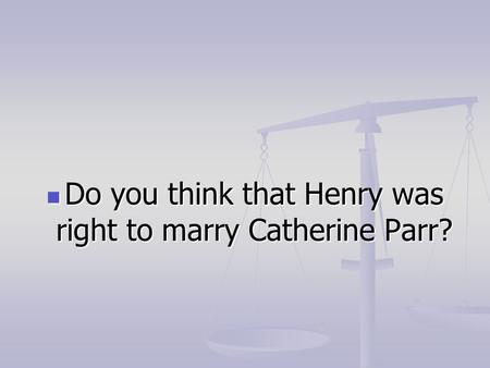 Do you think that Henry was right to marry Catherine Parr? Do you think that Henry was right to marry Catherine Parr?