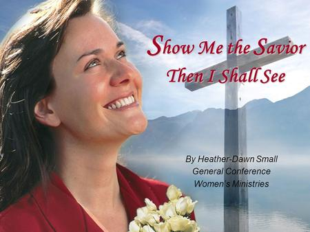 S how Me the S avior Then I Shall See By Heather-Dawn Small General Conference Women's Ministries.