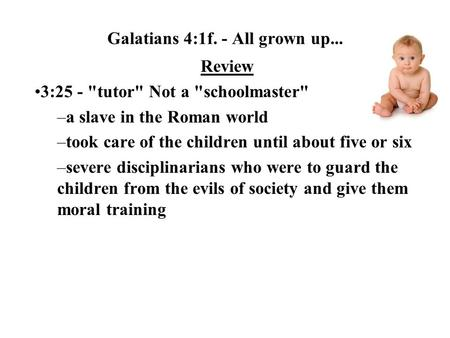 Galatians 4:1f. - All grown up... Review 3:25 - tutor Not a schoolmaster –a slave in the Roman world –took care of the children until about five or.