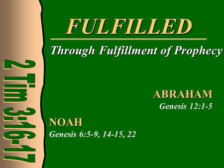 FULFILLED Through Fulfillment of Prophecy NOAH Genesis 6:5-9, 14-15, 22 ABRAHAM Genesis 12:1-5.