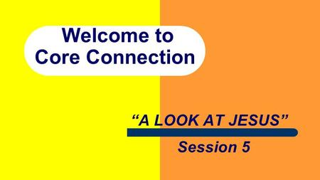 "Welcome to Core Connection ""A LOOK AT JESUS"" Session 5."