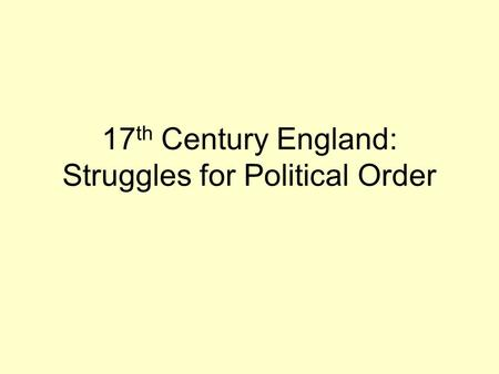 17 th Century England: Struggles for Political Order.