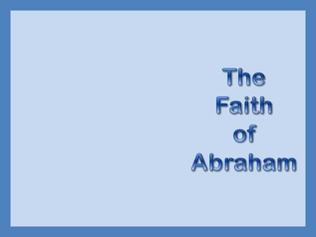  God told Abraham to leave his home  Leave Ur, live in tents, at age 75  Abraham obeyed because he believed God  Hebrews 11:8-10  Was called the.