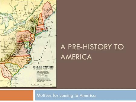 A PRE-HISTORY TO AMERICA Motives for coming to America.