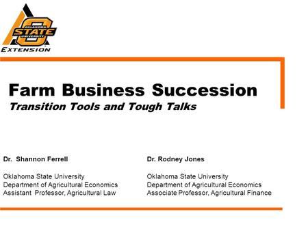 Farm Business Succession Transition Tools and Tough Talks Dr. Shannon FerrellDr. Rodney Jones Oklahoma State University Department of Agricultural Economics.