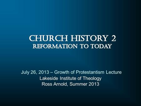Lakeside Institute of Theology Ross Arnold, Summer 2013 July 26, 2013 – Growth of Protestantism Lecture.