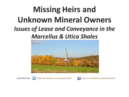Missing Heirs and Unknown Mineral Owners Issues of Lease and Conveyance in the Marcellus & Utica Shales ALSO FIND US ON http://www.linkedin.com/companies/216795.