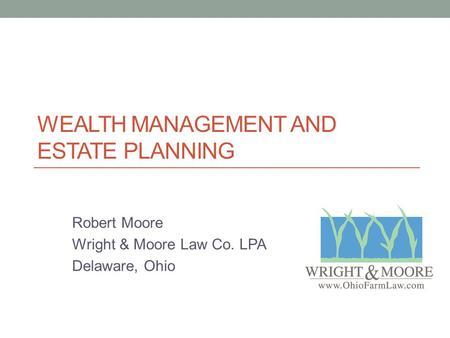 WEALTH MANAGEMENT AND ESTATE PLANNING Robert Moore Wright & Moore Law Co. LPA Delaware, Ohio.