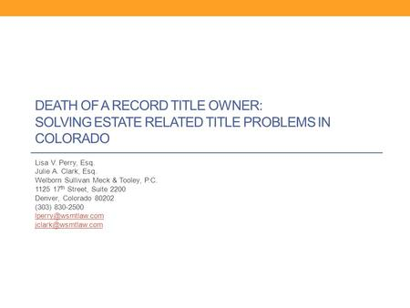 DEATH OF A RECORD TITLE OWNER: SOLVING ESTATE RELATED TITLE PROBLEMS IN COLORADO Lisa V. Perry, Esq. Julie A. Clark, Esq. Welborn Sullivan Meck & Tooley,